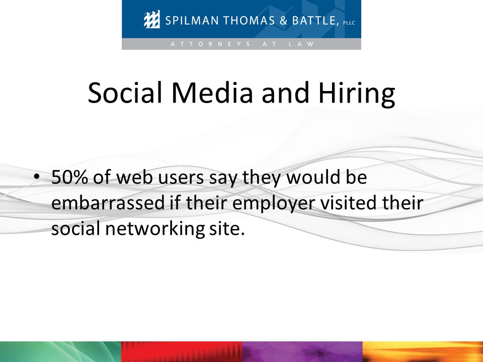 Social Media and Hiring 50% of web users say they would be embarrassed if their employer visited their social networking site.