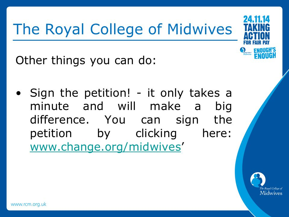 The Royal College of Midwives Other things you can do: Sign the petition! - it only takes a minute and will make a big difference. You can sign the pe