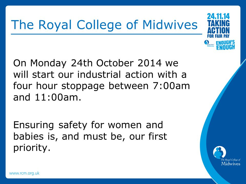 The Royal College of Midwives On Monday 24th October 2014 we will start our industrial action with a four hour stoppage between 7:00am and 11:00am. En