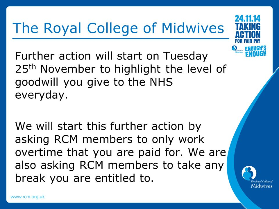 The Royal College of Midwives Further action will start on Tuesday 25 th November to highlight the level of goodwill you give to the NHS everyday. We