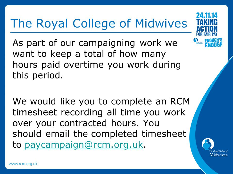 The Royal College of Midwives As part of our campaigning work we want to keep a total of how many hours paid overtime you work during this period. We