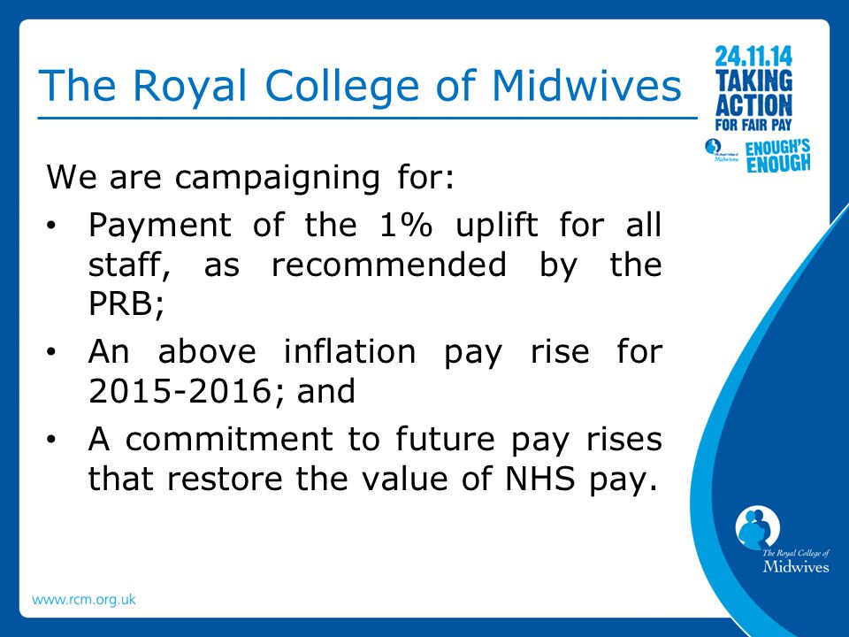 The Royal College of Midwives We are campaigning for: Payment of the 1% uplift for all staff, as recommended by the PRB; An above inflation pay rise f
