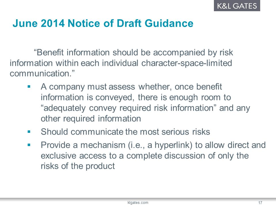 June 2014 Notice of Draft Guidance Benefit information should be accompanied by risk information within each individual character-space-limited communication.  A company must assess whether, once benefit information is conveyed, there is enough room to adequately convey required risk information and any other required information  Should communicate the most serious risks  Provide a mechanism (i.e., a hyperlink) to allow direct and exclusive access to a complete discussion of only the risks of the product klgates.com 17