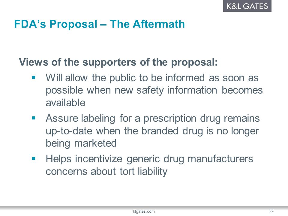 FDA's Proposal – The Aftermath Views of the supporters of the proposal:  Will allow the public to be informed as soon as possible when new safety information becomes available  Assure labeling for a prescription drug remains up-to-date when the branded drug is no longer being marketed  Helps incentivize generic drug manufacturers concerns about tort liability klgates.com 29