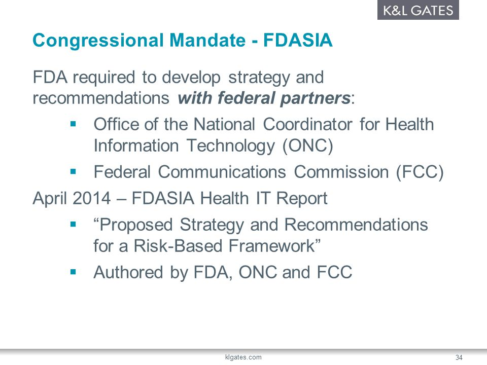 Congressional Mandate - FDASIA FDA required to develop strategy and recommendations with federal partners:  Office of the National Coordinator for Health Information Technology (ONC)  Federal Communications Commission (FCC) April 2014 – FDASIA Health IT Report  Proposed Strategy and Recommendations for a Risk-Based Framework  Authored by FDA, ONC and FCC klgates.com 34