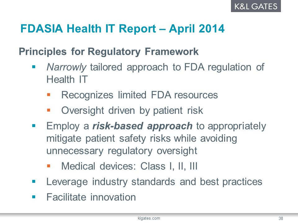 FDASIA Health IT Report – April 2014 Principles for Regulatory Framework  Narrowly tailored approach to FDA regulation of Health IT  Recognizes limited FDA resources  Oversight driven by patient risk  Employ a risk-based approach to appropriately mitigate patient safety risks while avoiding unnecessary regulatory oversight  Medical devices: Class I, II, III  Leverage industry standards and best practices  Facilitate innovation klgates.com 38
