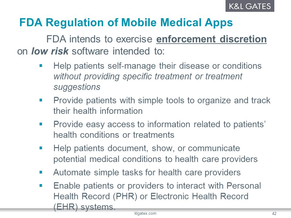 FDA Regulation of Mobile Medical Apps FDA intends to exercise enforcement discretion on low risk software intended to:  Help patients self-manage their disease or conditions without providing specific treatment or treatment suggestions  Provide patients with simple tools to organize and track their health information  Provide easy access to information related to patients' health conditions or treatments  Help patients document, show, or communicate potential medical conditions to health care providers  Automate simple tasks for health care providers  Enable patients or providers to interact with Personal Health Record (PHR) or Electronic Health Record (EHR) systems.