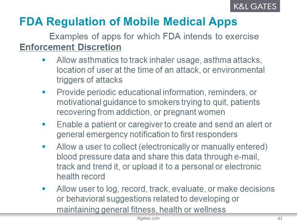 FDA Regulation of Mobile Medical Apps Examples of apps for which FDA intends to exercise Enforcement Discretion  Allow asthmatics to track inhaler usage, asthma attacks, location of user at the time of an attack, or environmental triggers of attacks  Provide periodic educational information, reminders, or motivational guidance to smokers trying to quit, patients recovering from addiction, or pregnant women  Enable a patient or caregiver to create and send an alert or general emergency notification to first responders  Allow a user to collect (electronically or manually entered) blood pressure data and share this data through e-mail, track and trend it, or upload it to a personal or electronic health record  Allow user to log, record, track, evaluate, or make decisions or behavioral suggestions related to developing or maintaining general fitness, health or wellness klgates.com 43