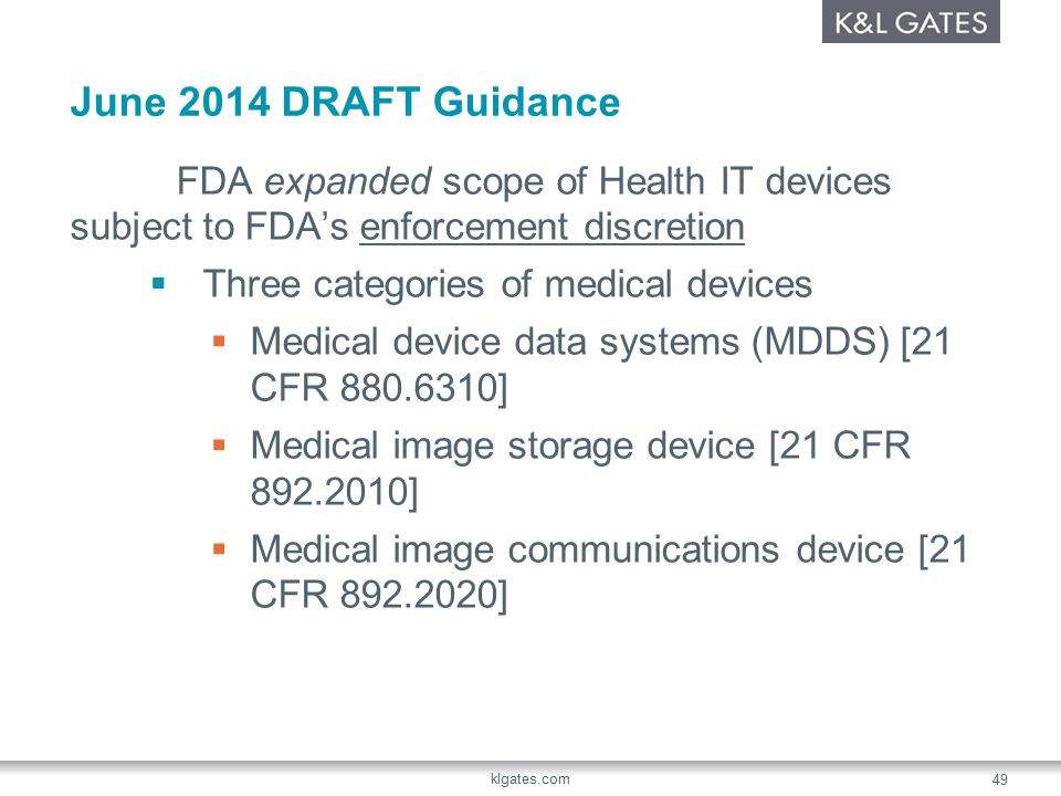 June 2014 DRAFT Guidance FDA expanded scope of Health IT devices subject to FDA's enforcement discretion  Three categories of medical devices  Medical device data systems (MDDS) [21 CFR 880.6310]  Medical image storage device [21 CFR 892.2010]  Medical image communications device [21 CFR 892.2020] klgates.com 49