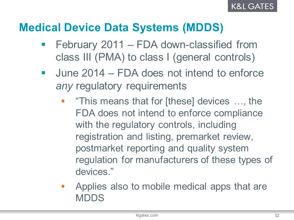 Medical Device Data Systems (MDDS)  February 2011 – FDA down-classified from class III (PMA) to class I (general controls)  June 2014 – FDA does not intend to enforce any regulatory requirements  This means that for [these] devices …, the FDA does not intend to enforce compliance with the regulatory controls, including registration and listing, premarket review, postmarket reporting and quality system regulation for manufacturers of these types of devices.  Applies also to mobile medical apps that are MDDS klgates.com 52