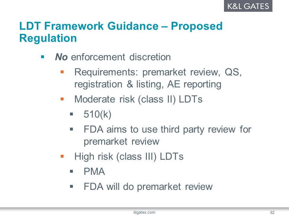 LDT Framework Guidance – Proposed Regulation  No enforcement discretion  Requirements: premarket review, QS, registration & listing, AE reporting  Moderate risk (class II) LDTs  510(k)  FDA aims to use third party review for premarket review  High risk (class III) LDTs  PMA  FDA will do premarket review klgates.com 62