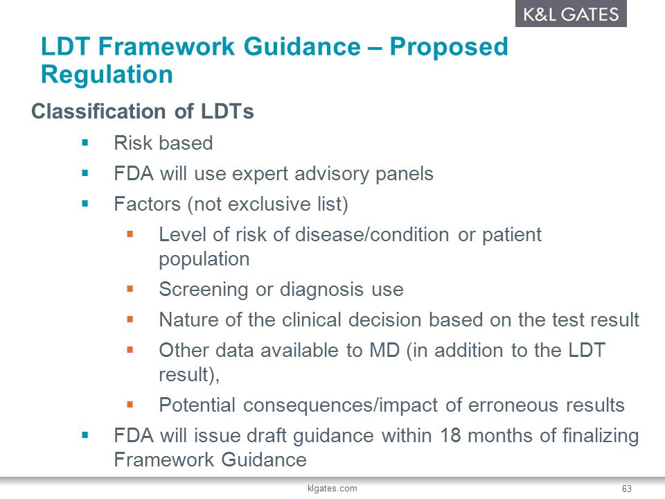 LDT Framework Guidance – Proposed Regulation Classification of LDTs  Risk based  FDA will use expert advisory panels  Factors (not exclusive list)  Level of risk of disease/condition or patient population  Screening or diagnosis use  Nature of the clinical decision based on the test result  Other data available to MD (in addition to the LDT result),  Potential consequences/impact of erroneous results  FDA will issue draft guidance within 18 months of finalizing Framework Guidance klgates.com 63