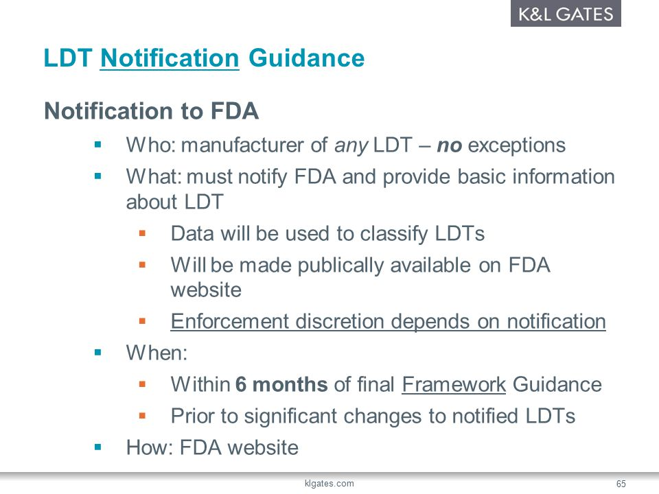LDT Notification Guidance Notification to FDA  Who: manufacturer of any LDT – no exceptions  What: must notify FDA and provide basic information about LDT  Data will be used to classify LDTs  Will be made publically available on FDA website  Enforcement discretion depends on notification  When:  Within 6 months of final Framework Guidance  Prior to significant changes to notified LDTs  How: FDA website klgates.com 65