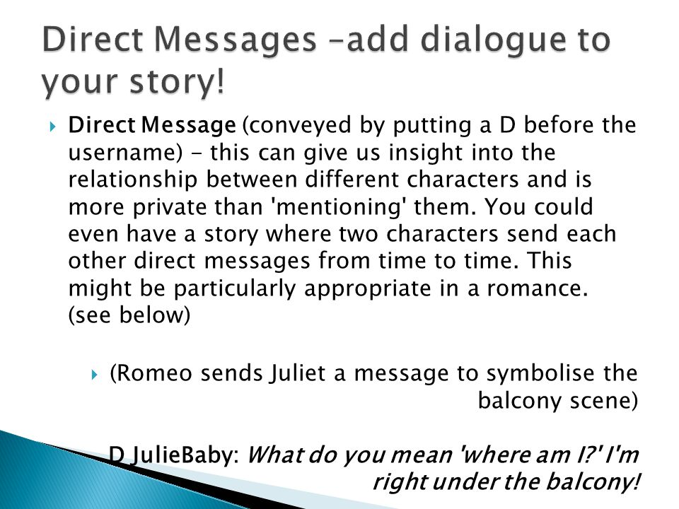  Direct Message (conveyed by putting a D before the username) - this can give us insight into the relationship between different characters and is more private than mentioning them.