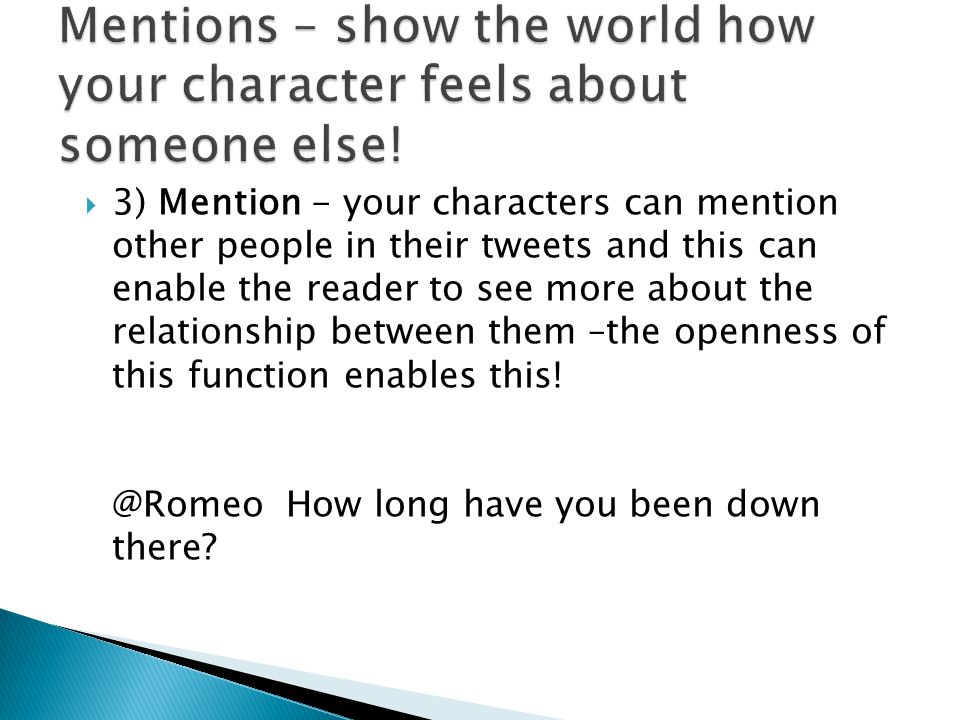  3) Mention - your characters can mention other people in their tweets and this can enable the reader to see more about the relationship between them –the openness of this function enables this.