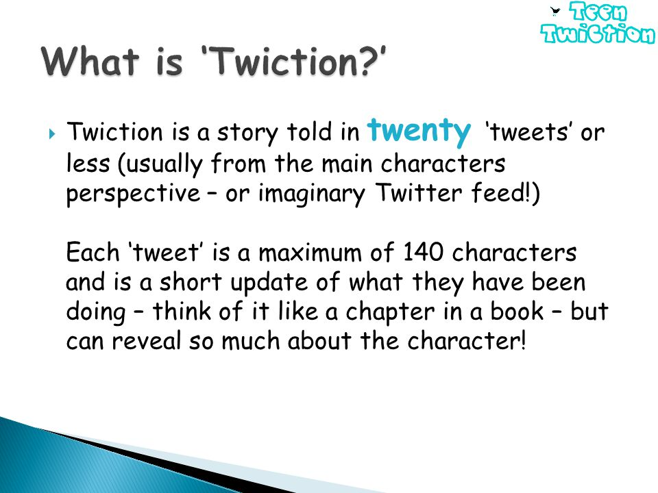  Twiction is a story told in twenty 'tweets' or less (usually from the main characters perspective – or imaginary Twitter feed!) Each 'tweet' is a maximum of 140 characters and is a short update of what they have been doing – think of it like a chapter in a book – but can reveal so much about the character!