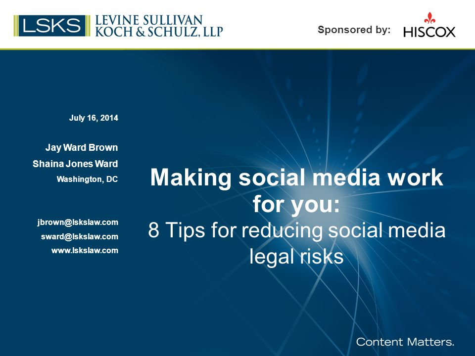 Making social media work for you: 8 Tips for reducing social media legal risks July 16, 2014 Jay Ward Brown Shaina Jones Ward Washington, DC jbrown@lskslaw.com sward@lskslaw.com www.lskslaw.com Sponsored by: