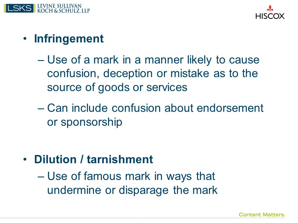 Infringement –Use of a mark in a manner likely to cause confusion, deception or mistake as to the source of goods or services –Can include confusion about endorsement or sponsorship Dilution / tarnishment –Use of famous mark in ways that undermine or disparage the mark