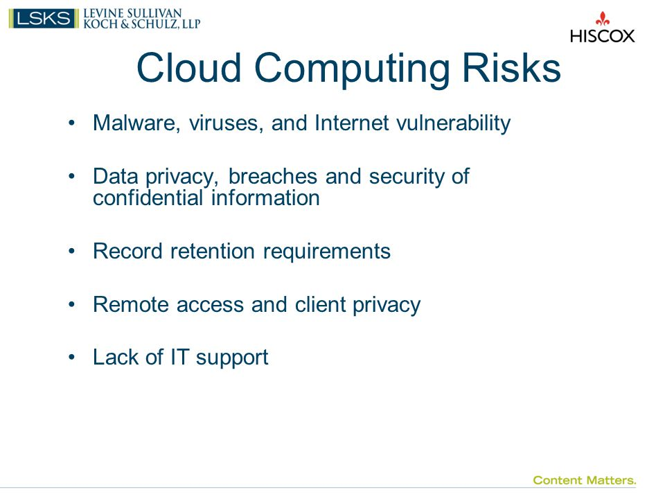 Cloud Computing Risks Malware, viruses, and Internet vulnerability Data privacy, breaches and security of confidential information Record retention requirements Remote access and client privacy Lack of IT support