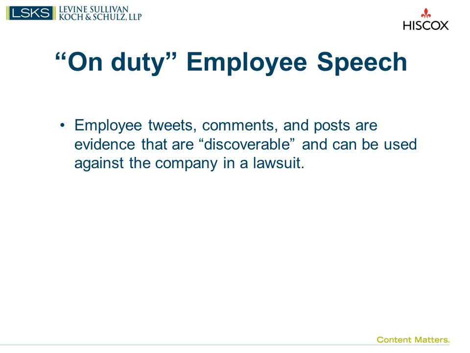 On duty Employee Speech Employee tweets, comments, and posts are evidence that are discoverable and can be used against the company in a lawsuit.
