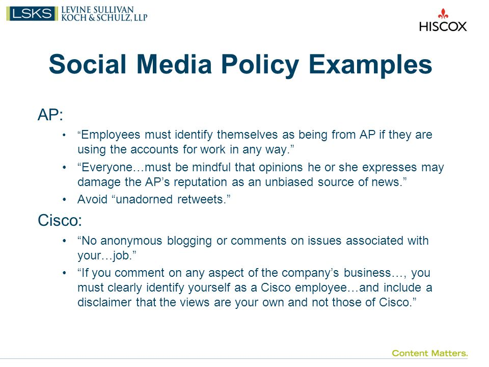 Social Media Policy Examples AP: Employees must identify themselves as being from AP if they are using the accounts for work in any way. Everyone…must be mindful that opinions he or she expresses may damage the AP's reputation as an unbiased source of news. Avoid unadorned retweets. Cisco: No anonymous blogging or comments on issues associated with your…job. If you comment on any aspect of the company's business…, you must clearly identify yourself as a Cisco employee…and include a disclaimer that the views are your own and not those of Cisco.