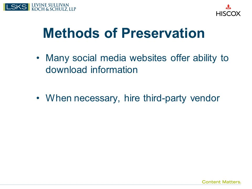 Methods of Preservation Many social media websites offer ability to download information When necessary, hire third-party vendor
