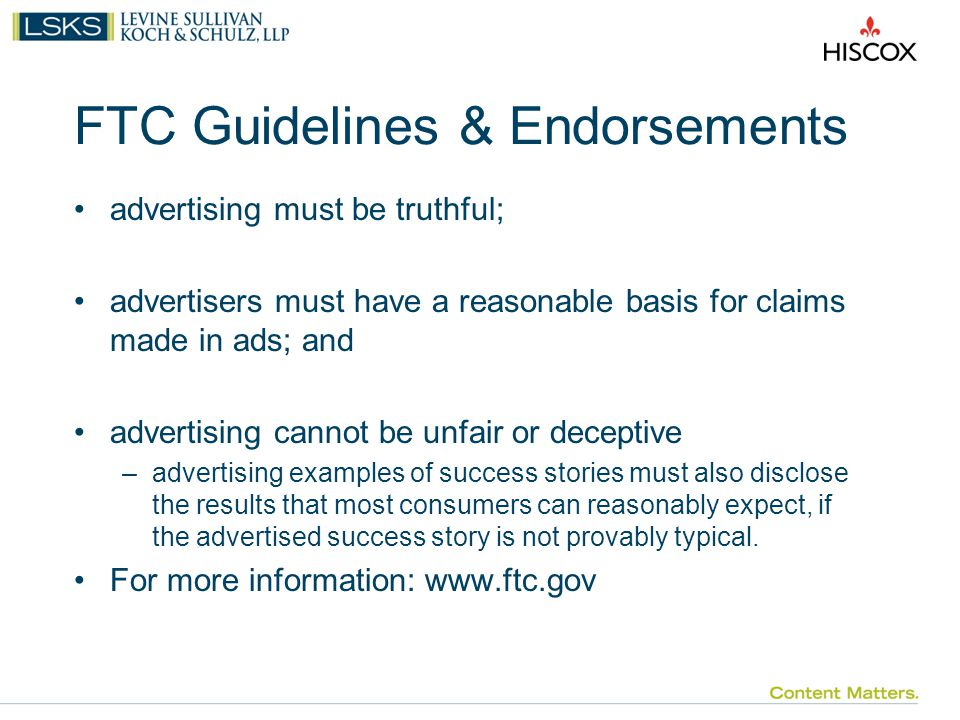 FTC Guidelines & Endorsements advertising must be truthful; advertisers must have a reasonable basis for claims made in ads; and advertising cannot be unfair or deceptive –advertising examples of success stories must also disclose the results that most consumers can reasonably expect, if the advertised success story is not provably typical.