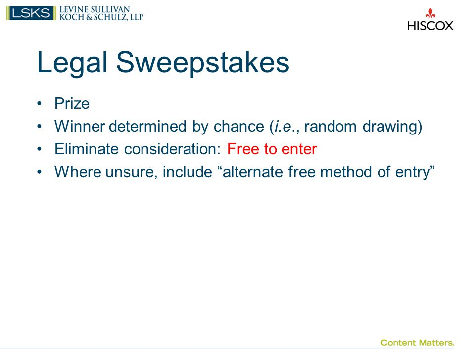 Legal Sweepstakes Prize Winner determined by chance (i.e., random drawing) Eliminate consideration: Free to enter Where unsure, include alternate free method of entry