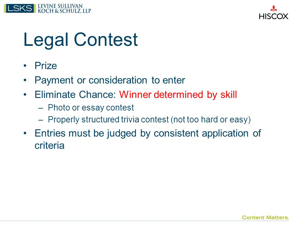 Legal Contest Prize Payment or consideration to enter Eliminate Chance: Winner determined by skill –Photo or essay contest –Properly structured trivia contest (not too hard or easy) Entries must be judged by consistent application of criteria