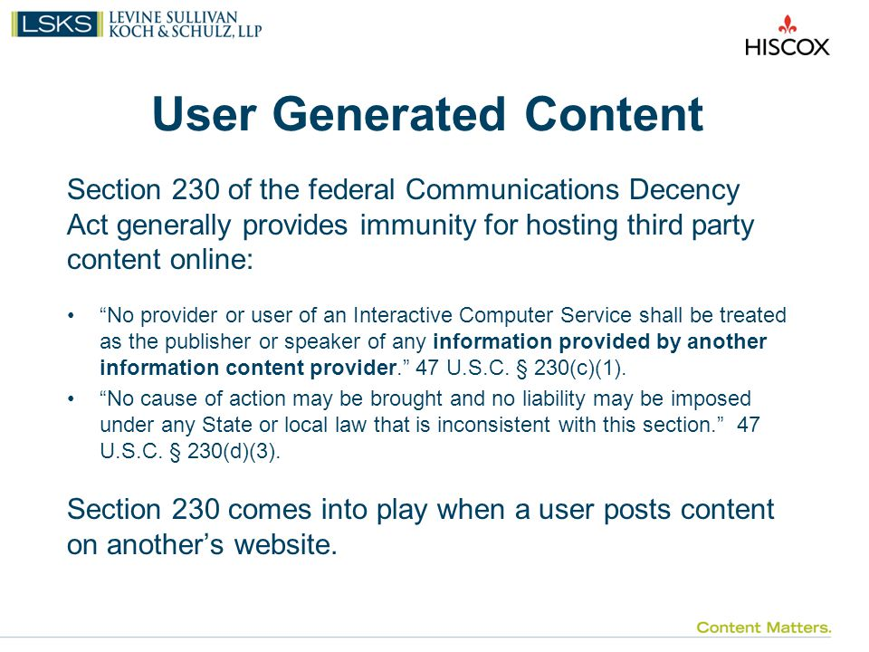 User Generated Content Section 230 of the federal Communications Decency Act generally provides immunity for hosting third party content online: No provider or user of an Interactive Computer Service shall be treated as the publisher or speaker of any information provided by another information content provider. 47 U.S.C.