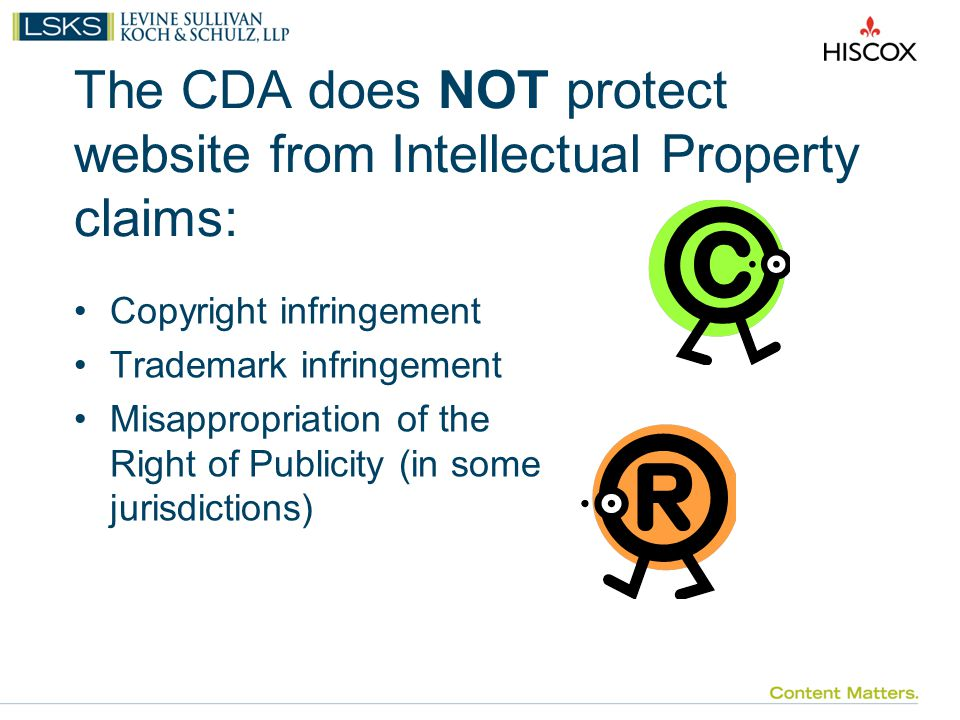 The CDA does NOT protect website from Intellectual Property claims: Copyright infringement Trademark infringement Misappropriation of the Right of Publicity (in some jurisdictions)