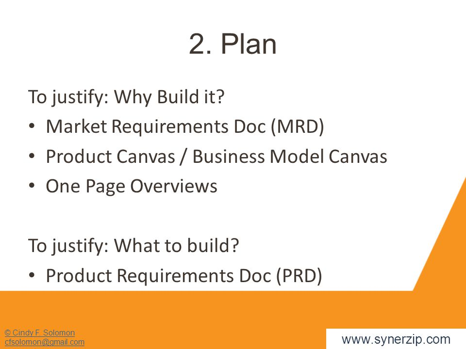 2. Plan To justify: Why Build it? Market Requirements Doc (MRD) Product Canvas / Business Model Canvas One Page Overviews To justify: What to build? P