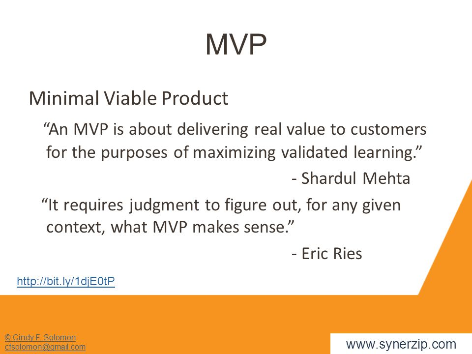 "© Cindy F. Solomon cfsolomon@gmail.com MVP Minimal Viable Product ""An MVP is about delivering real value to customers for the purposes of maximizing v"