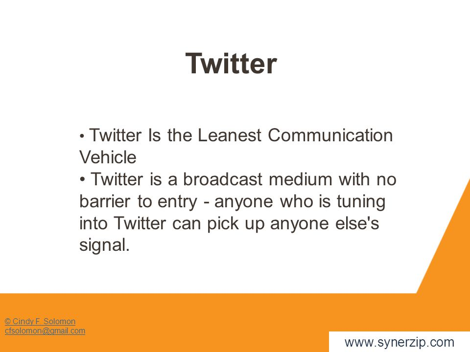 © Cindy F. Solomon cfsolomon@gmail.com Twitter www.synerzip.com Twitter Is the Leanest Communication Vehicle Twitter is a broadcast medium with no bar