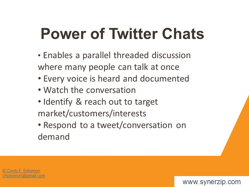 © Cindy F. Solomon cfsolomon@gmail.com Power of Twitter Chats www.synerzip.com Enables a parallel threaded discussion where many people can talk at on