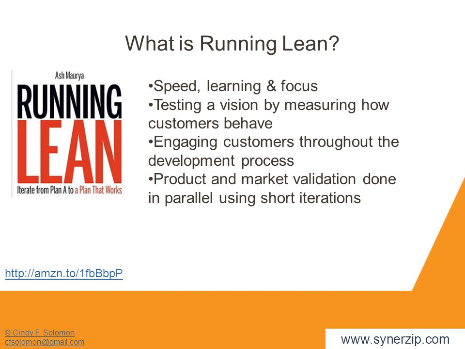 © Cindy F. Solomon cfsolomon@gmail.com What is Running Lean? Speed, learning & focus Testing a vision by measuring how customers behave Engaging custo