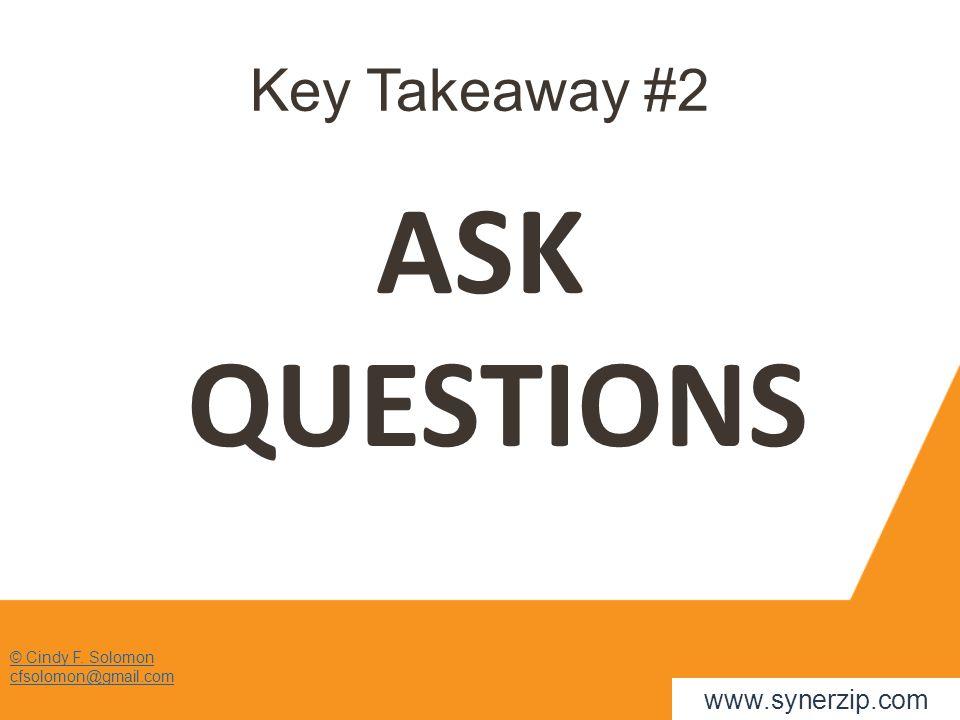 Key Takeaway #2 ASK QUESTIONS © Cindy F. Solomon cfsolomon@gmail.com www.synerzip.com