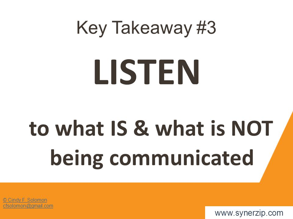 Key Takeaway #3 LISTEN to what IS & what is NOT being communicated © Cindy F. Solomon cfsolomon@gmail.com www.synerzip.com