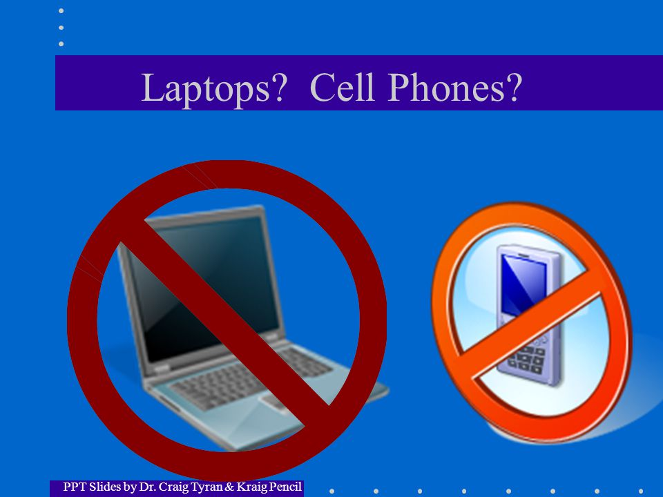 Laptops? Cell Phones? PPT Slides by Dr. Craig Tyran & Kraig Pencil