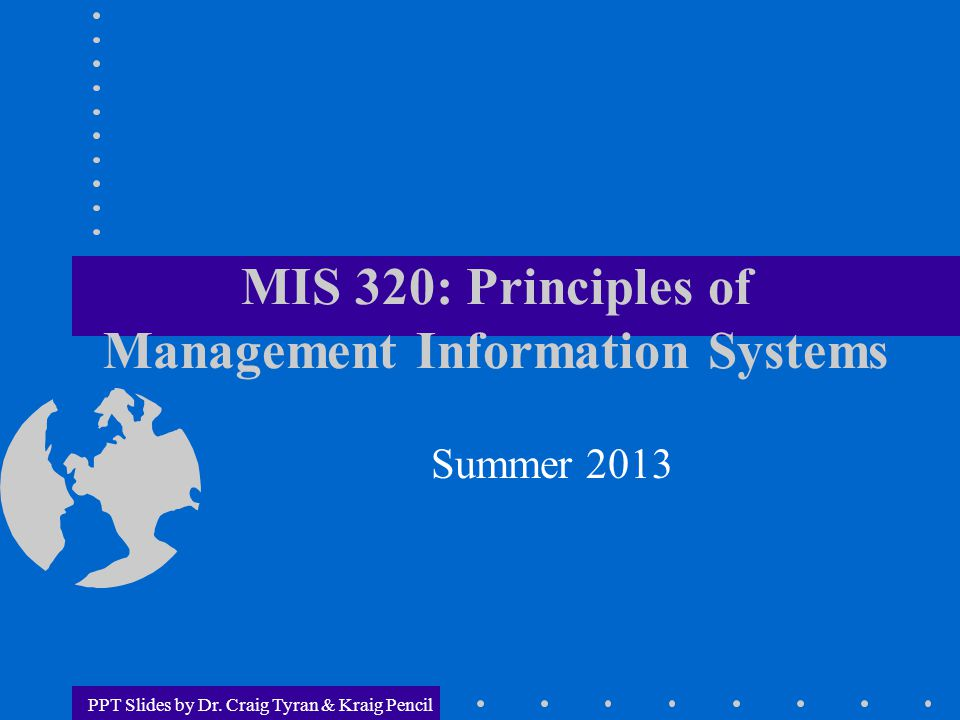 PPT Slides by Dr. Craig Tyran & Kraig Pencil MIS 320: Principles of Management Information Systems Summer 2013