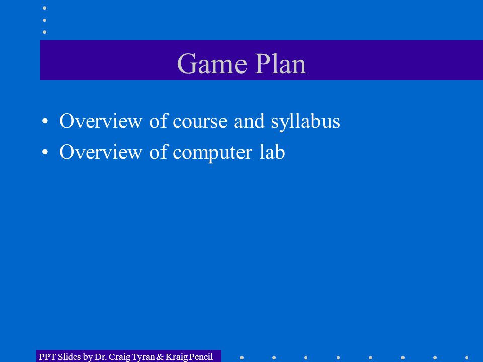 Game Plan Overview of course and syllabus Overview of computer lab PPT Slides by Dr. Craig Tyran & Kraig Pencil
