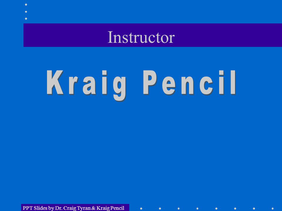 Instructor PPT Slides by Dr. Craig Tyran & Kraig Pencil