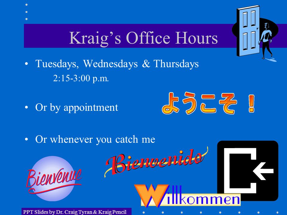 Kraig's Office Hours Tuesdays, Wednesdays & Thursdays 2:15-3:00 p.m. Or by appointment Or whenever you catch me PPT Slides by Dr. Craig Tyran & Kraig