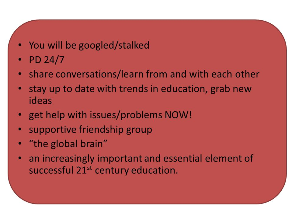 You will be googled/stalked PD 24/7 share conversations/learn from and with each other stay up to date with trends in education, grab new ideas get help with issues/problems NOW.