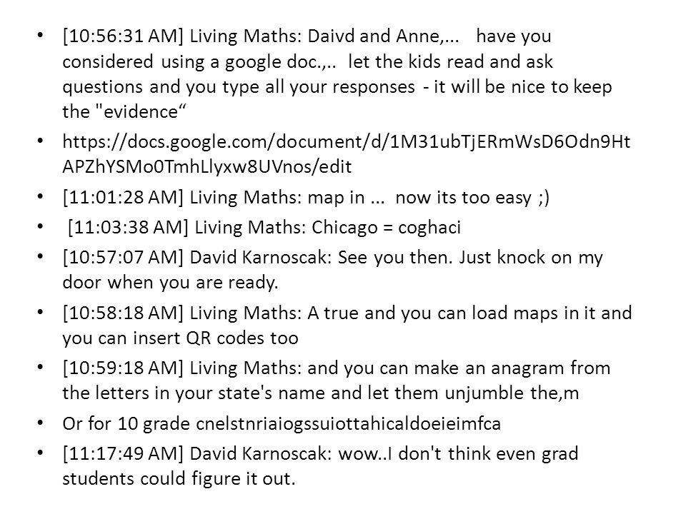 [10:56:31 AM] Living Maths: Daivd and Anne,... have you considered using a google doc.,..