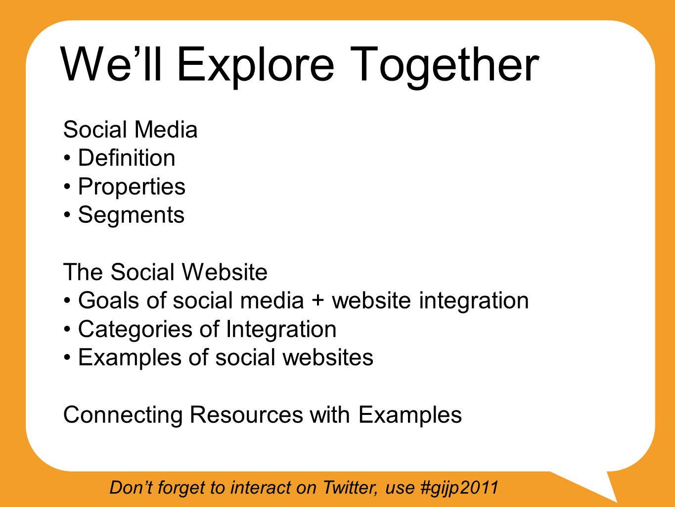 We'll Explore Together Social Media Definition Properties Segments The Social Website Goals of social media + website integration Categories of Integration Examples of social websites Connecting Resources with Examples Don't forget to interact on Twitter, use #gijp2011