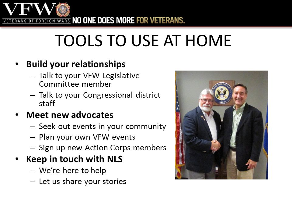 TOOLS TO USE AT HOME Build your relationships – Talk to your VFW Legislative Committee member – Talk to your Congressional district staff Meet new advocates – Seek out events in your community – Plan your own VFW events – Sign up new Action Corps members Keep in touch with NLS – We're here to help – Let us share your stories