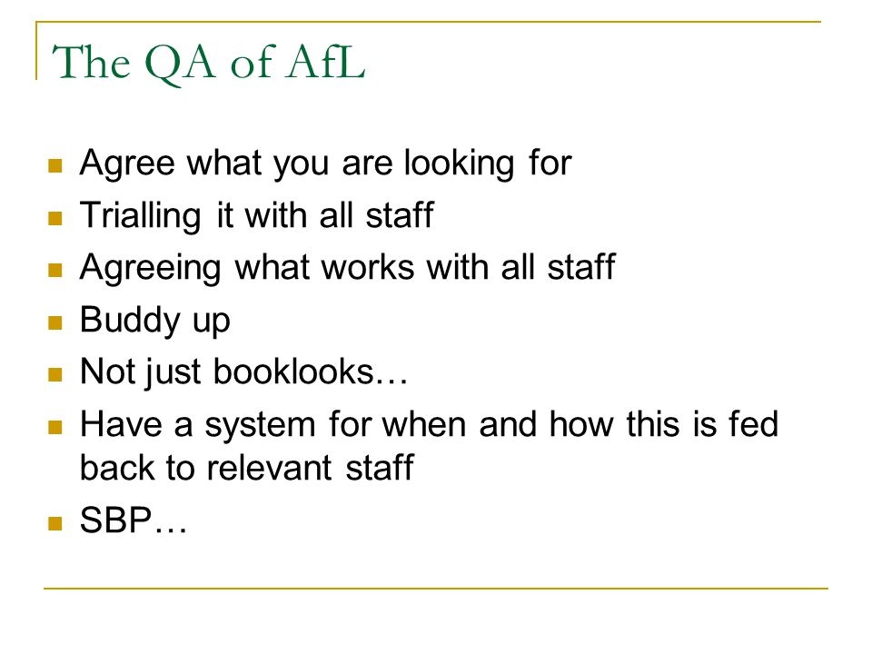 The QA of AfL Agree what you are looking for Trialling it with all staff Agreeing what works with all staff Buddy up Not just booklooks… Have a system