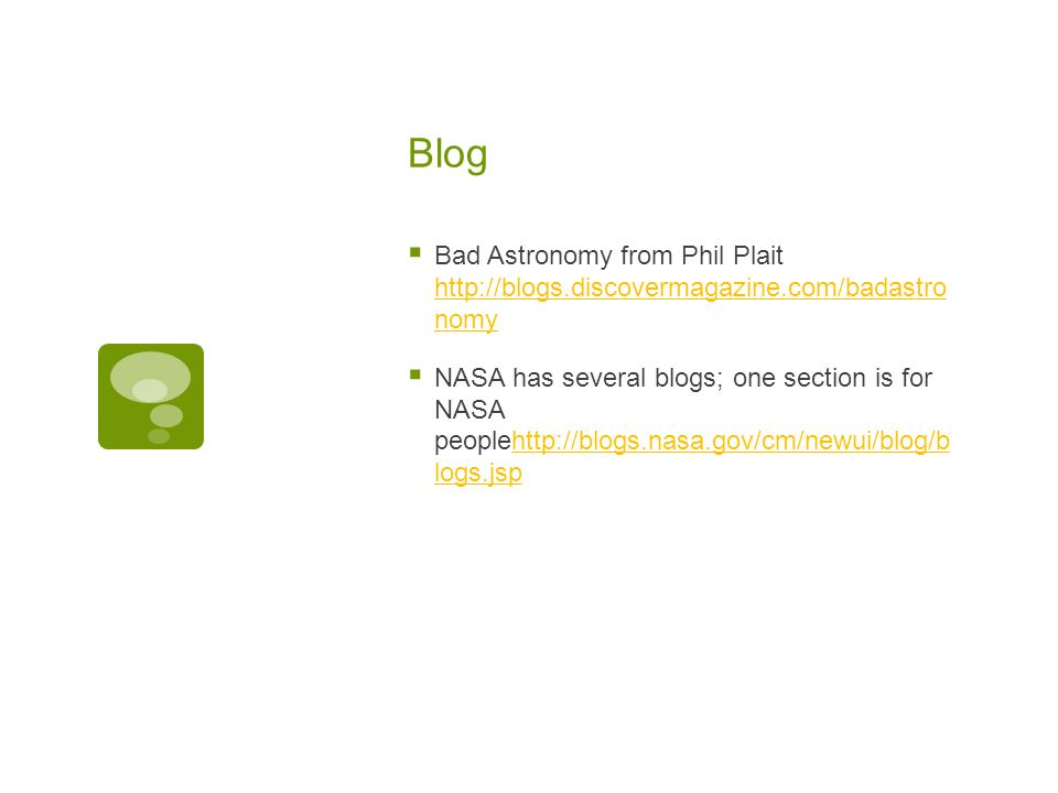 Blog  Bad Astronomy from Phil Plait http://blogs.discovermagazine.com/badastro nomy http://blogs.discovermagazine.com/badastro nomy  NASA has several blogs; one section is for NASA peoplehttp://blogs.nasa.gov/cm/newui/blog/b logs.jsphttp://blogs.nasa.gov/cm/newui/blog/b logs.jsp