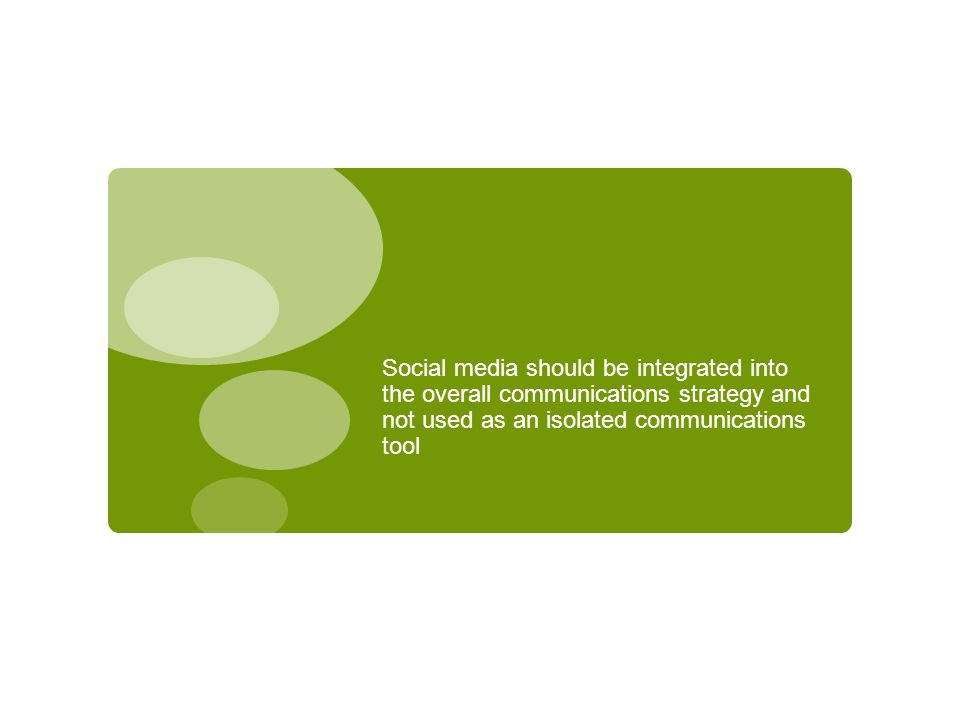 Social media should be integrated into the overall communications strategy and not used as an isolated communications tool